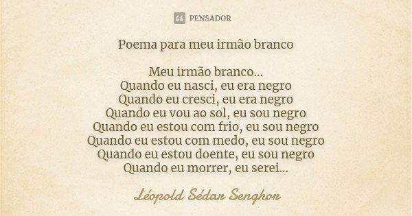 Poema para meu irmão branco Meu irmão branco... Quando eu nasci, eu era negro Quando eu cresci, eu era negro Quando eu vou ao sol, eu sou negro Quando eu estou ... Frase de Léopold Sédar Senghor.