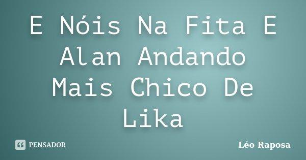 E Nóis Na Fita E Alan Andando Mais Chico De Lika... Frase de Léo Raposa.