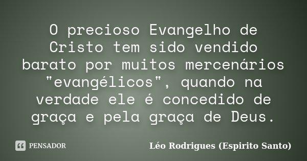 """O precioso Evangelho de Cristo tem sido vendido barato por muitos mercenários """"evangélicos"""", quando na verdade ele é concedido de graça e pela graça d... Frase de Léo Rodrigues (Espirito Santo)."""