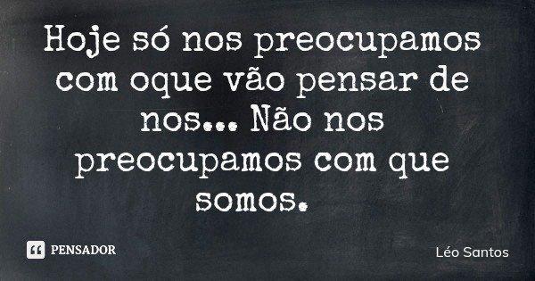 Hoje só nos preocupamos com oque vão pensar de nos... Não nos preocupamos com que somos.... Frase de Léo Santos.