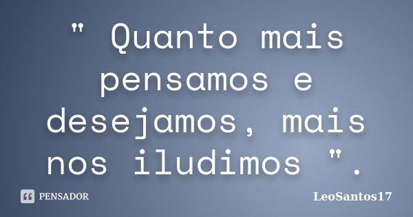 """"""" Quanto mais pensamos e desejamos, mais nos iludimos """".... Frase de LeoSantos17."""