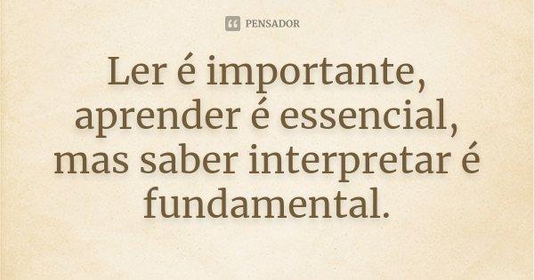Ler é importante, aprender é essencial, mas saber interpretar é fundamental.... Frase de Desconhecido.