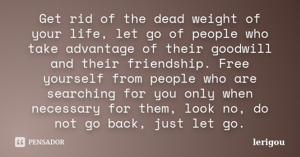 Get rid of the dead weight of your life, let go of people who take advantage of their goodwill and their friendship. Free yourself from people who are searching... Frase de lerigou.