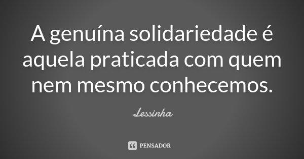A genuína solidariedade é aquela praticada com quem nem mesmo conhecemos.... Frase de Lessinha.
