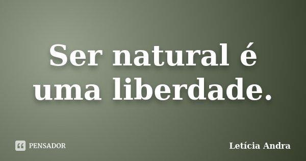 Ser natural é uma liberdade.... Frase de Letícia Andra.