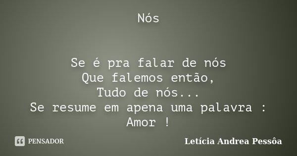 Nós Se é pra falar de nós Que falemos então, Tudo de nós... Se resume em apena uma palavra : Amor !... Frase de Letícia Andrea Pessôa.
