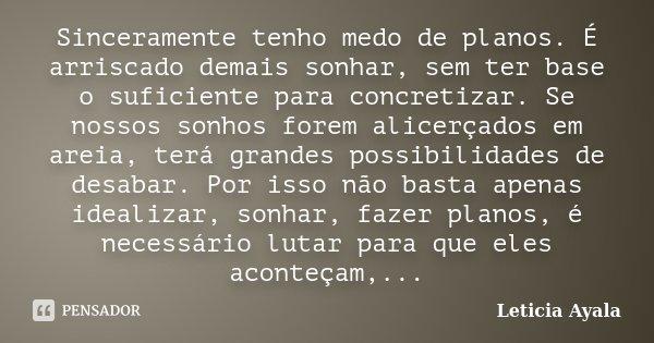 Sinceramente tenho medo de planos. É arriscado demais sonhar, sem ter base o suficiente para concretizar. Se nossos sonhos forem alicerçados em areia, terá gran... Frase de Leticia Ayala.