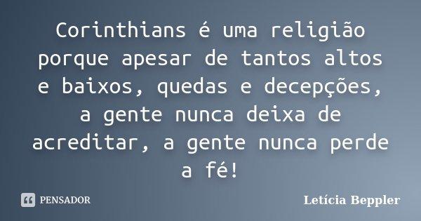 Corinthians é uma religião porque apesar de tantos altos e baixos, quedas e decepções, a gente nunca deixa de acreditar, a gente nunca perde a fé!... Frase de Letícia Beppler.