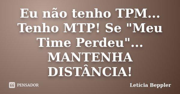 """Eu não tenho TPM... Tenho MTP! Se """"Meu Time Perdeu""""... MANTENHA DISTÂNCIA!... Frase de Letícia Beppler."""