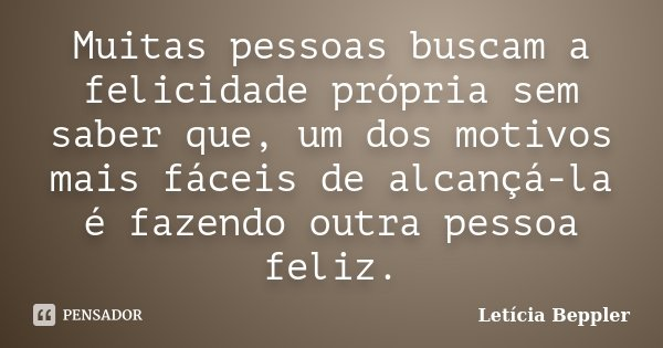 Muitas pessoas buscam a felicidade própria sem saber que, um dos motivos mais fáceis de alcançá-la é fazendo outra pessoa feliz.... Frase de Letícia Beppler.