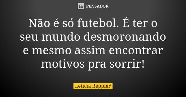 Não é só futebol. É ter o seu mundo desmoronando e mesmo assim encontrar motivos pra sorrir!... Frase de Letícia Beppler.