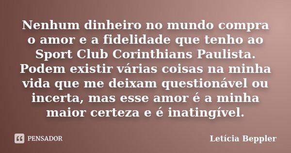 Nenhum dinheiro no mundo compra o amor e a fidelidade que tenho ao Sport Club Corinthians Paulista. Podem existir várias coisas na minha vida que me deixam ques... Frase de Letícia Beppler.