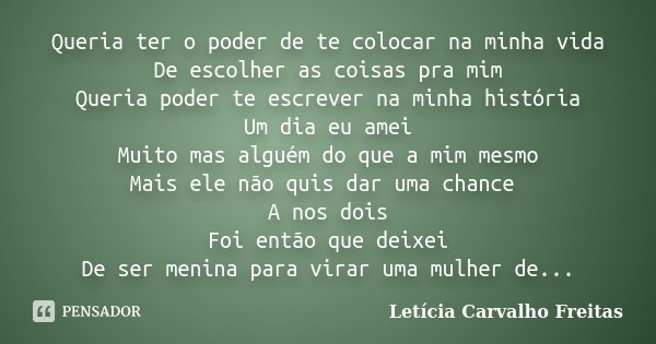 Queria ter o poder de te colocar na minha vida De escolher as coisas pra mim Queria poder te escrever na minha história Um dia eu amei Muito mas alguém do que a... Frase de Letícia Carvalho Freitas.