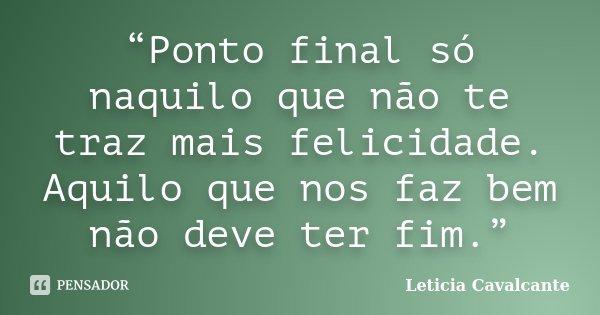 """""""Ponto final só naquilo que não te traz mais felicidade. Aquilo que nos faz bem não deve ter fim.""""... Frase de Leticia Cavalcante."""