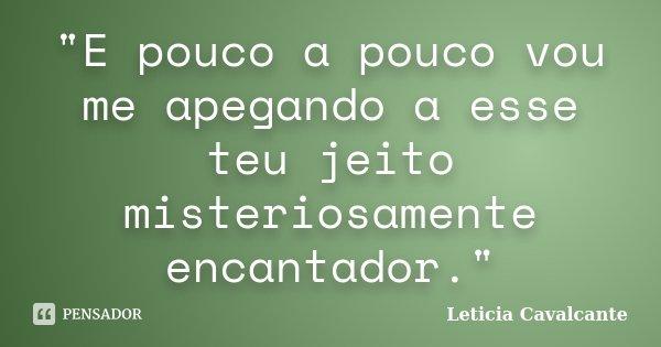 """E pouco a pouco vou me apegando a esse teu jeito misteriosamente encantador.""... Frase de Leticia Cavalcante."