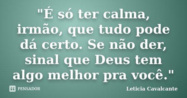 """""""É só ter calma, irmão, que tudo pode dá certo. Se não der, sinal que Deus tem algo melhor pra você.""""... Frase de Leticia Cavalcante."""