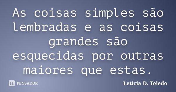 As coisas simples são lembradas e as coisas grandes são esquecidas por outras maiores que estas.... Frase de Letícia D. Toledo.