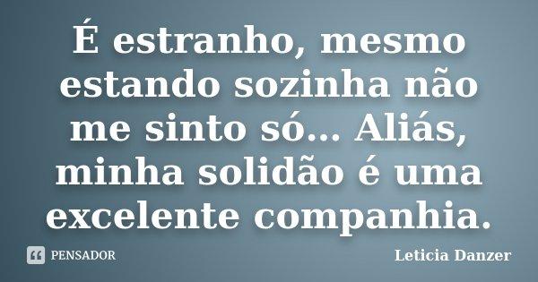 É estranho, mesmo estando sozinha não me sinto só… Aliás, minha solidão é uma excelente companhia.... Frase de Leticia Danzer.