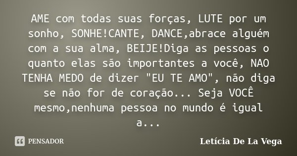 AME com todas suas forças, LUTE por um sonho, SONHE!CANTE, DANCE,abrace alguém com a sua alma, BEIJE!Diga as pessoas o quanto elas são importantes a você, NAO T... Frase de Letícia De La Vega.