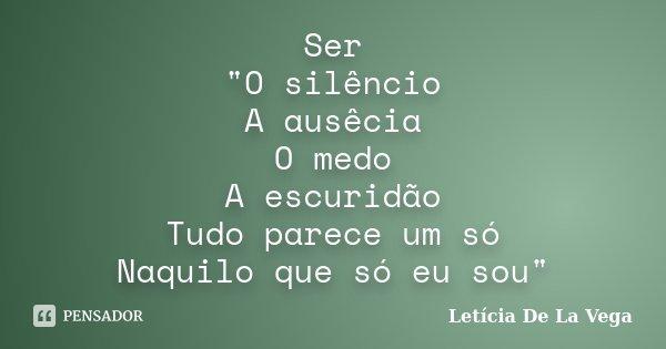 """Ser """"O silêncio A ausêcia O medo A escuridão Tudo parece um só Naquilo que só eu sou""""... Frase de Letícia De La Vega."""