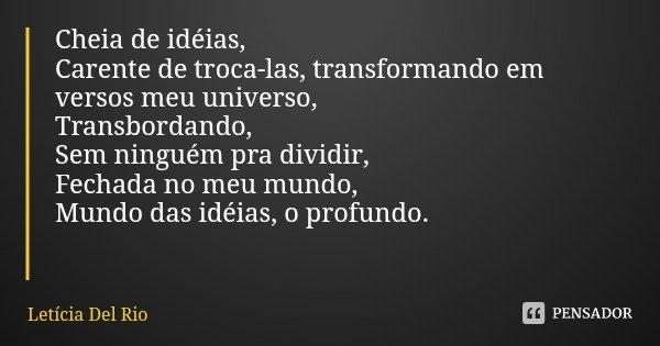 Cheia de idéias, Carente de troca-las, transformando em versos meu universo, Transbordando, Sem ninguém pra dividir, Fechada no meu mundo, Mundo das idéias, o p... Frase de Letícia Del Rio.