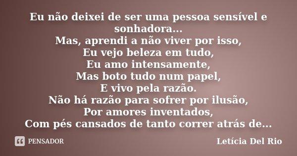 Eu não deixei de ser uma pessoa sensível e sonhadora... Mas, aprendi a não viver por isso, Eu vejo beleza em tudo, Eu amo intensamente, Mas boto tudo num papel,... Frase de Letícia Del Rio.