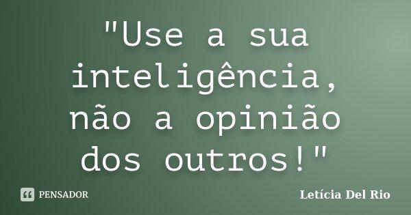 """""""Use a sua inteligência, não a opinião dos outros!""""... Frase de Letícia Del Rio."""