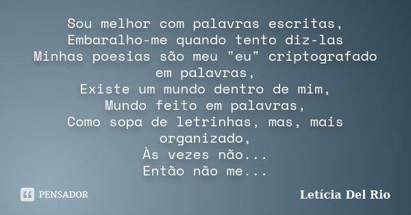 """Sou melhor com palavras escritas, Embaralho-me quando tento diz-las Minhas poesias são meu """"eu"""" criptografado em palavras, Existe um mundo dentro de m... Frase de Letícia Del Rio."""