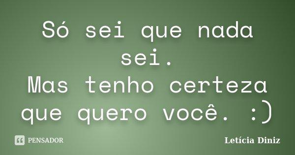 Só sei que nada sei. Mas tenho certeza que quero você. :)... Frase de Letícia Diniz.
