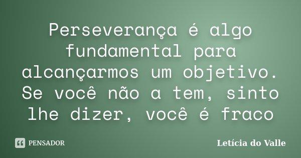Perseverança é algo fundamental para alcançarmos um objetivo. Se você não a tem, sinto lhe dizer, você é fraco... Frase de Letícia do Valle.