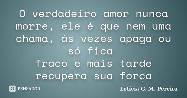 O verdadeiro amor nunca morre, ele é que nem uma chama, ás vezes apaga ou só fica fraco e mais tarde recupera sua força... Frase de Letícia G. M. Pereira.