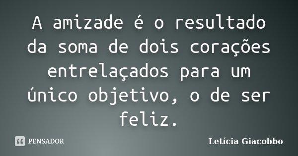 A amizade é o resultado da soma de dois corações entrelaçados para um único objetivo, o de ser feliz.... Frase de Letícia Giacobbo.