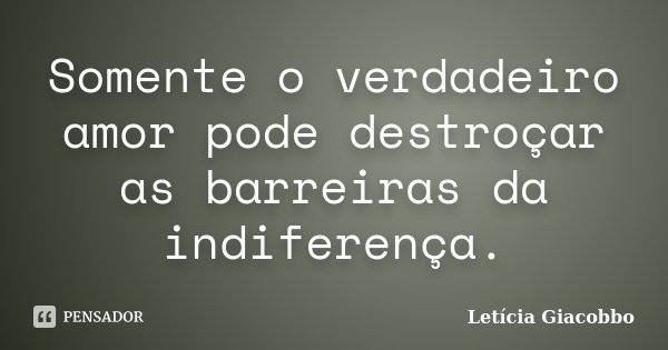 Somente o verdadeiro amor pode destroçar as barreiras da indiferença.... Frase de Letícia Giacobbo.