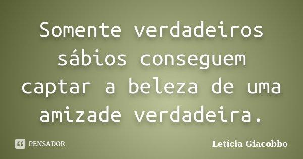 Somente verdadeiros sábios conseguem captar a beleza de uma amizade verdadeira.... Frase de Letícia Giacobbo.
