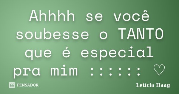 Ahhhh se você soubesse o TANTO que é especial pra mim :::::: ♡... Frase de Letícia Haag.