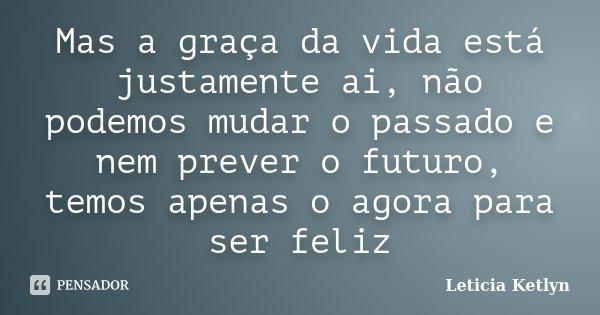 Mas a graça da vida está justamente ai, não podemos mudar o passado e nem prever o futuro, temos apenas o agora para ser feliz... Frase de Leticia Ketlyn.