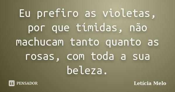 Eu prefiro as violetas, por que tímidas, não machucam tanto quanto as rosas, com toda a sua beleza.... Frase de Letícia Melo.