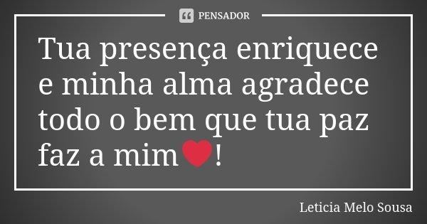 Tua presença enriquece e minha alma agradece todo o bem que tua paz faz a mim❤!... Frase de Leticia Melo Sousa.