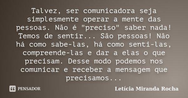 """Talvez, ser comunicadora seja simplesmente operar a mente das pessoas. Não é """"preciso"""" saber nada! Temos de sentir... São pessoas! Não há como sabe-la... Frase de Letícia Miranda Rocha."""