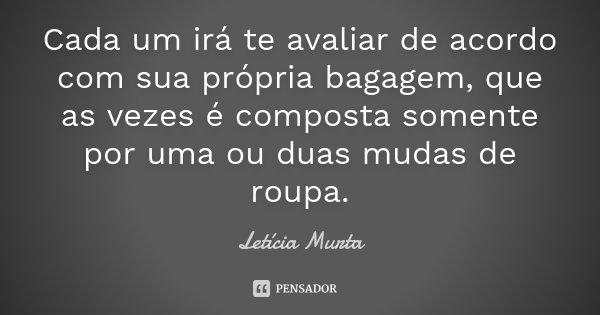 Cada um irá te avaliar de acordo com sua própria bagagem, que as vezes é composta somente por uma ou duas mudas de roupa.... Frase de Letícia Murta.