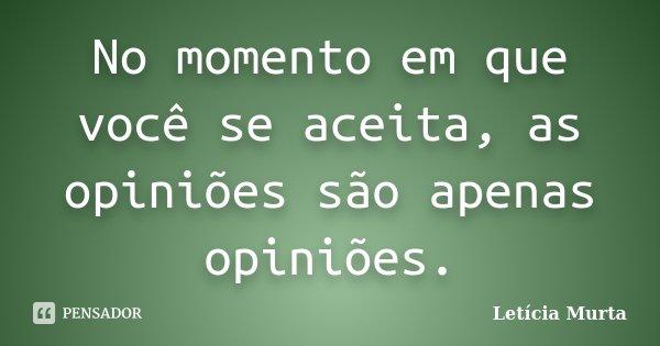 No momento em que você se aceita, as opiniões são apenas opiniões.... Frase de Letícia Murta.