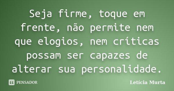 Seja firme, toque em frente, não permite nem que elogios, nem críticas possam ser capazes de alterar sua personalidade.... Frase de Letícia Murta.