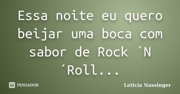 Essa noite eu quero beijar uma boca com sabor de Rock ´N´Roll...... Frase de Leticia Nassinger.