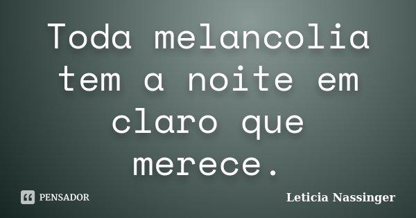 Toda melancolia tem a noite em claro que merece.... Frase de Leticia Nassinger.
