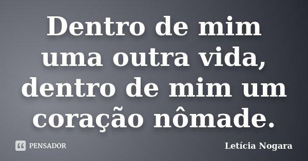 Dentro de mim uma outra vida, dentro de mim um coração nômade.... Frase de Letícia Nogara.