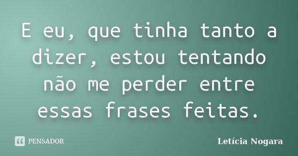 E eu, que tinha tanto a dizer, estou tentando não me perder entre essas frases feitas.... Frase de Letícia Nogara.