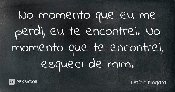 No momento que eu me perdi, eu te encontrei. No momento que te encontrei, esqueci de mim.... Frase de Letícia Nogara.