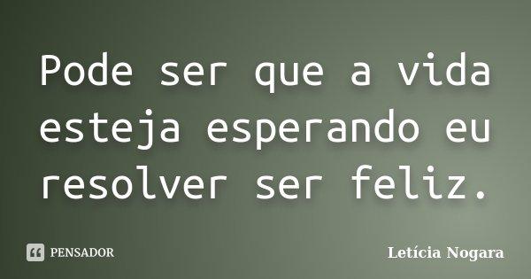 Pode ser que a vida esteja esperando eu resolver ser feliz.... Frase de Letícia Nogara..