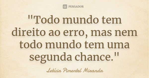 """""""Todo mundo tem direito ao erro, mas nem todo mundo tem uma segunda chance.""""... Frase de Letícia Pimentel Miranda."""