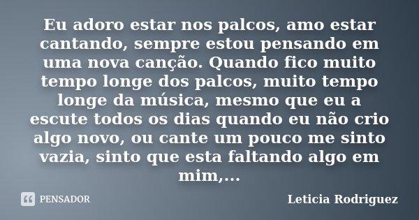 Eu adoro estar nos palcos, amo estar cantando, sempre estou pensando em uma nova canção. Quando fico muito tempo longe dos palcos, muito tempo longe da música, ... Frase de Leticia Rodriguez.